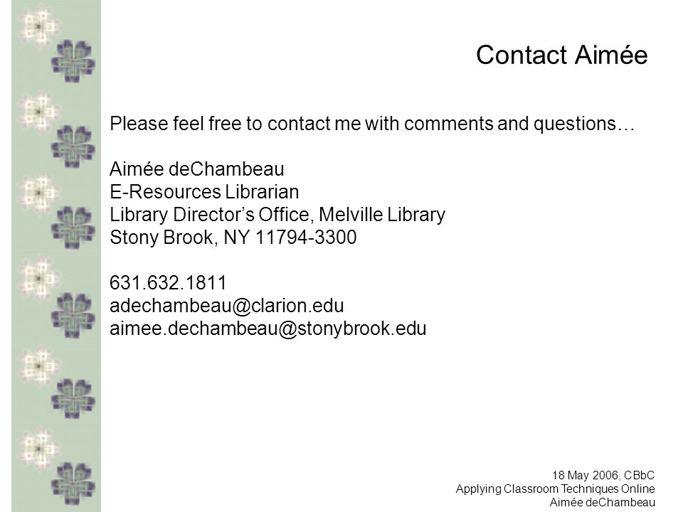 Contact Aimée Please feel free to contact me with comments and questions… Aimée deChambeau E-Resources Librarian Library Directors Office, Melville Library Stony Brook, NY 11794-3300 631.632.1811 adechambeau@clarion.edu aimee.dechambeau@stonybrook.edu 18 May 2006, CBbC Applying Classroom Techniques Online Aimée deChambeau
