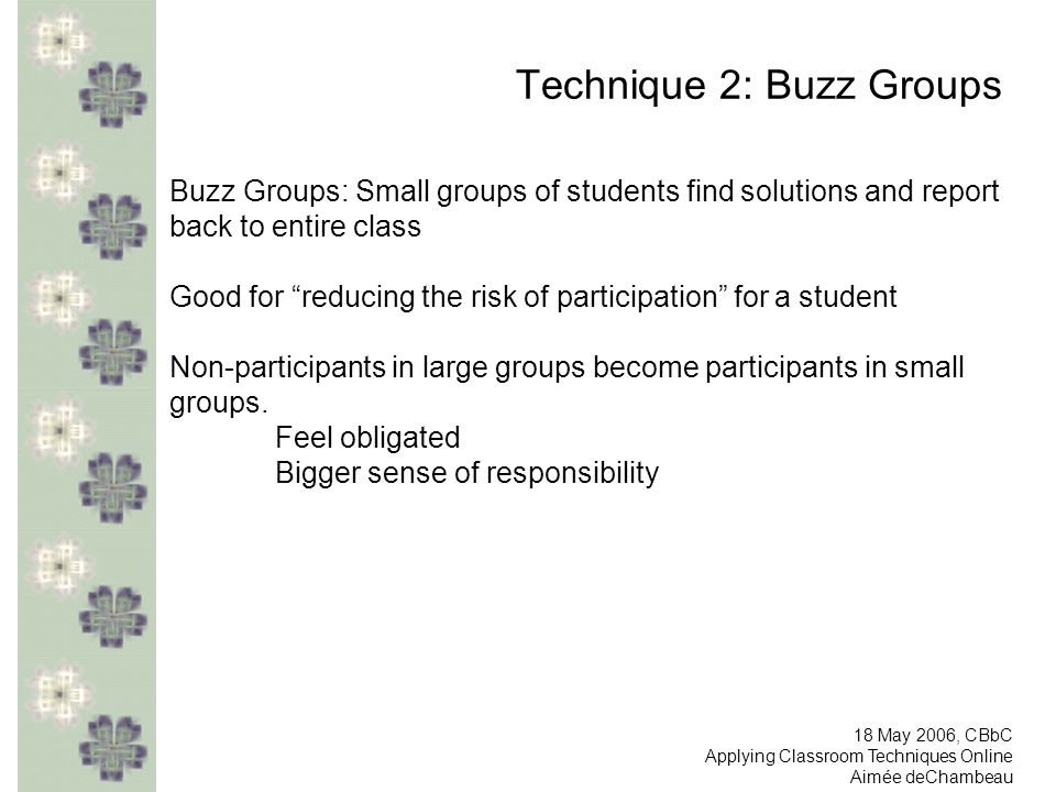 Technique 2: Buzz Groups Buzz Groups: Small groups of students find solutions and report back to entire class Good for reducing the risk of participation for a student Non-participants in large groups become participants in small groups.