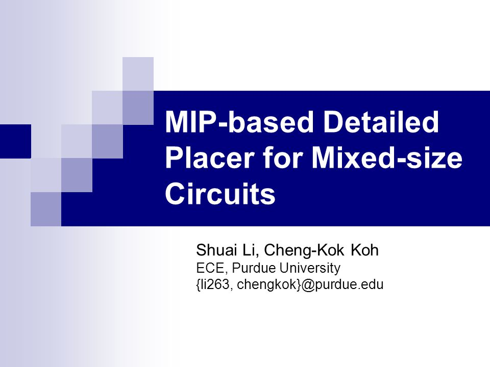 MIP-based Detailed Placer for Mixed-size Circuits Shuai Li, Cheng-Kok Koh ECE, Purdue University {li263, chengkok}@purdue.edu