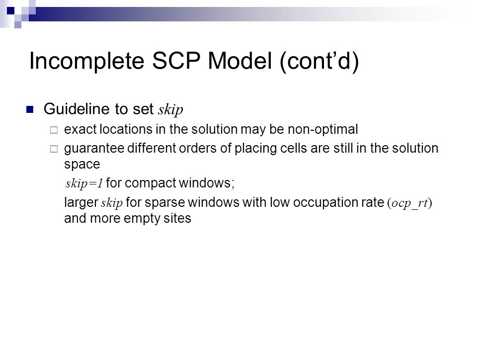 Incomplete SCP Model (contd) Guideline to set skip exact locations in the solution may be non-optimal guarantee different orders of placing cells are still in the solution space skip=1 for compact windows; larger skip for sparse windows with low occupation rate (ocp_rt) and more empty sites