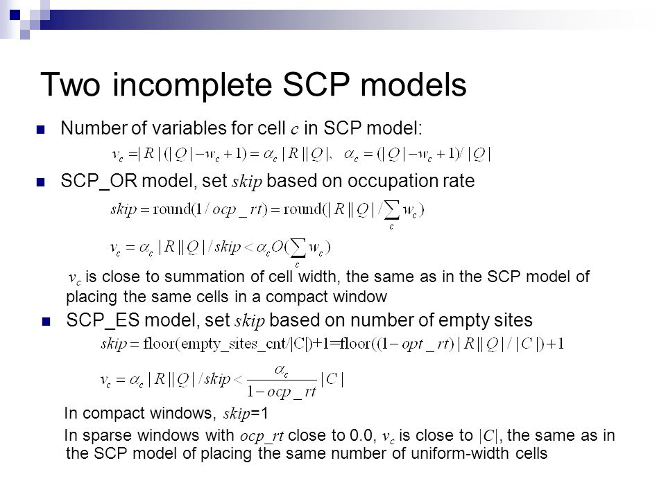Two incomplete SCP models Number of variables for cell c in SCP model: v c is close to summation of cell width, the same as in the SCP model of placing the same cells in a compact window SCP_ES model, set skip based on number of empty sites In compact windows, skip =1 In sparse windows with ocp_rt close to 0.0, v c is close to |C|, the same as in the SCP model of placing the same number of uniform-width cells SCP_OR model, set skip based on occupation rate
