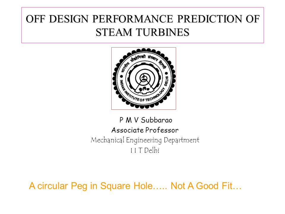 OFF DESIGN PERFORMANCE PREDICTION OF STEAM TURBINES P M V Subbarao Associate Professor Mechanical Engineering Department I I T Delhi A circular Peg in Square Hole…..