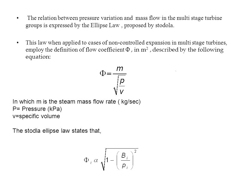 The relation between pressure variation and mass flow in the multi stage turbine groups is expressed by the Ellipse Law, proposed by stodola.