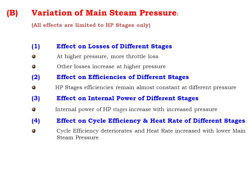 (B) Variation of Main Steam Pressure : (All effects are limited to HP Stages only) (1) Effect on Losses of Different Stages At higher pressure, more throttle loss Other losses increase at higher pressure (2)Effect on Efficiencies of Different Stages HP Stages efficiencies remain almost constant at different pressure (3) Effect on Internal Power of Different Stages Internal power of HP stages increase with increased pressure (4) Effect on Cycle Efficiency & Heat Rate of Different Stages Cycle Efficiency deteriorates and Heat Rate increased with lower Main Steam Pressure