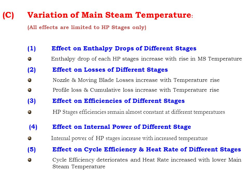 (C) Variation of Main Steam Temperature : (All effects are limited to HP Stages only) (1) Effect on Enthalpy Drops of Different Stages Enthalpy drop of each HP stages increase with rise in MS Temperature (2) Effect on Losses of Different Stages Nozzle & Moving Blade Losses increase with Temperature rise Profile loss & Cumulative loss increase with Temperature rise (3) Effect on Efficiencies of Different Stages HP Stages efficiencies remain almost constant at different temperatures (4) Effect on Internal Power of Different Stage Internal power of HP stages increase with increased temperature (5) Effect on Cycle Efficiency & Heat Rate of Different Stages Cycle Efficiency deteriorates and Heat Rate increased with lower Main Steam Temperature
