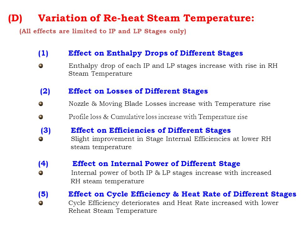 (D) Variation of Re-heat Steam Temperature: (All effects are limited to IP and LP Stages only) (1) Effect on Enthalpy Drops of Different Stages Enthalpy drop of each IP and LP stages increase with rise in RH Steam Temperature (2)Effect on Losses of Different Stages Nozzle & Moving Blade Losses increase with Temperature rise Profile loss & Cumulative loss increase with Temperature rise (3) Effect on Efficiencies of Different Stages Slight improvement in Stage Internal Efficiencies at lower RH steam temperature (4) Effect on Internal Power of Different Stage Internal power of both IP & LP stages increase with increased RH steam temperature (5) Effect on Cycle Efficiency & Heat Rate of Different Stages Cycle Efficiency deteriorates and Heat Rate increased with lower Reheat Steam Temperature