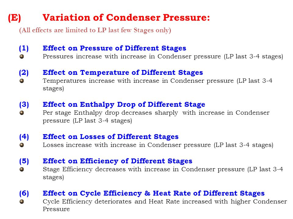 (E) Variation of Condenser Pressure: (All effects are limited to LP last few Stages only) (1)Effect on Pressure of Different Stages Pressures increase with increase in Condenser pressure (LP last 3-4 stages) (2)Effect on Temperature of Different Stages Temperatures increase with increase in Condenser pressure (LP last 3-4 stages) (3)Effect on Enthalpy Drop of Different Stage Per stage Enthalpy drop decreases sharply with increase in Condenser pressure (LP last 3-4 stages) (4)Effect on Losses of Different Stages Losses increase with increase in Condenser pressure (LP last 3-4 stages) (5)Effect on Efficiency of Different Stages Stage Efficiency decreases with increase in Condenser pressure (LP last 3-4 stages) (6) Effect on Cycle Efficiency & Heat Rate of Different Stages Cycle Efficiency deteriorates and Heat Rate increased with higher Condenser Pressure