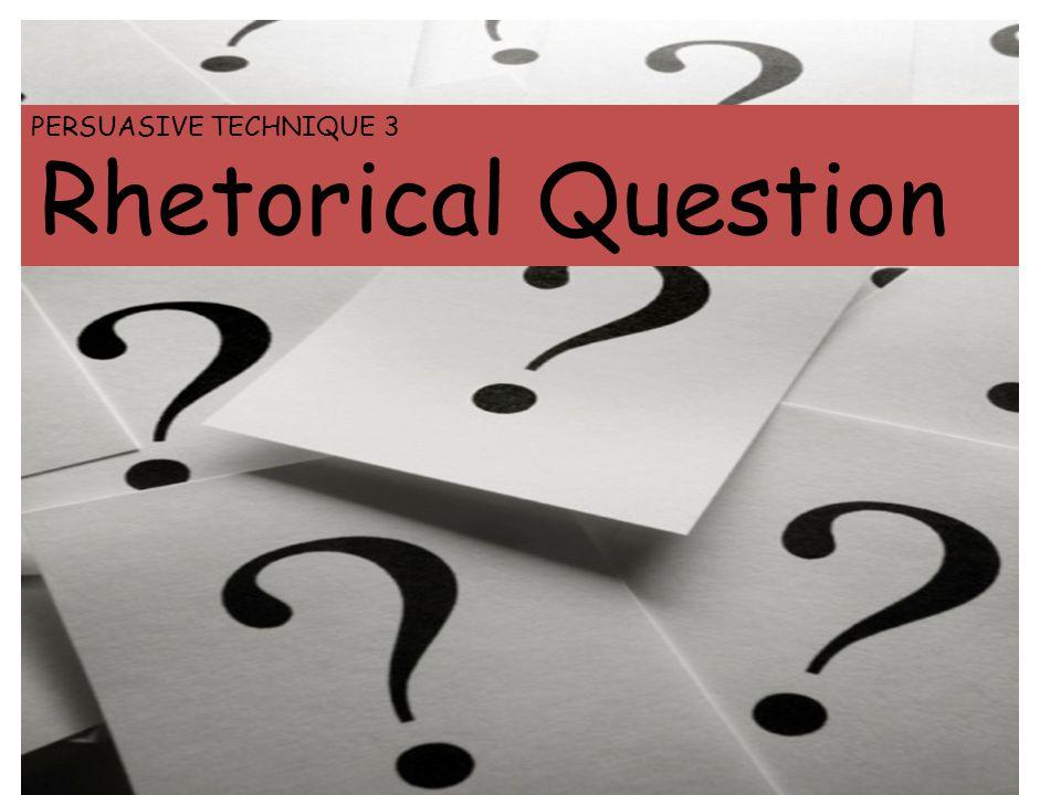 PERSUASIVE TECHNIQUE 3 Rhetorical Question