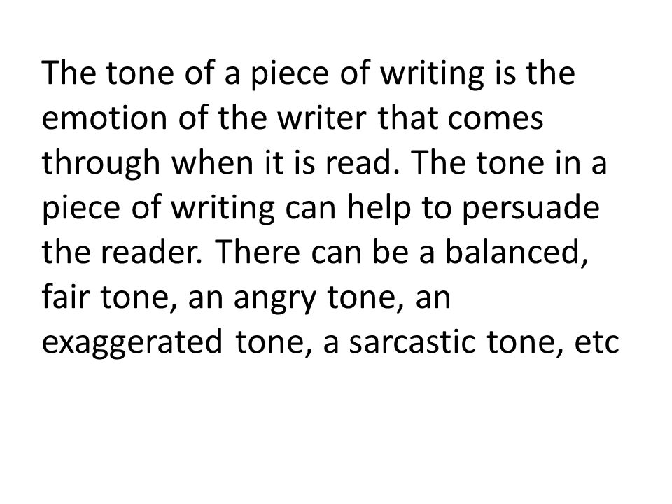 The tone of a piece of writing is the emotion of the writer that comes through when it is read. The tone in a piece of writing can help to persuade th