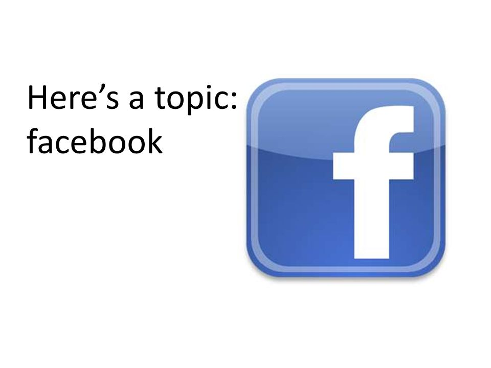 Heres a topic: facebook