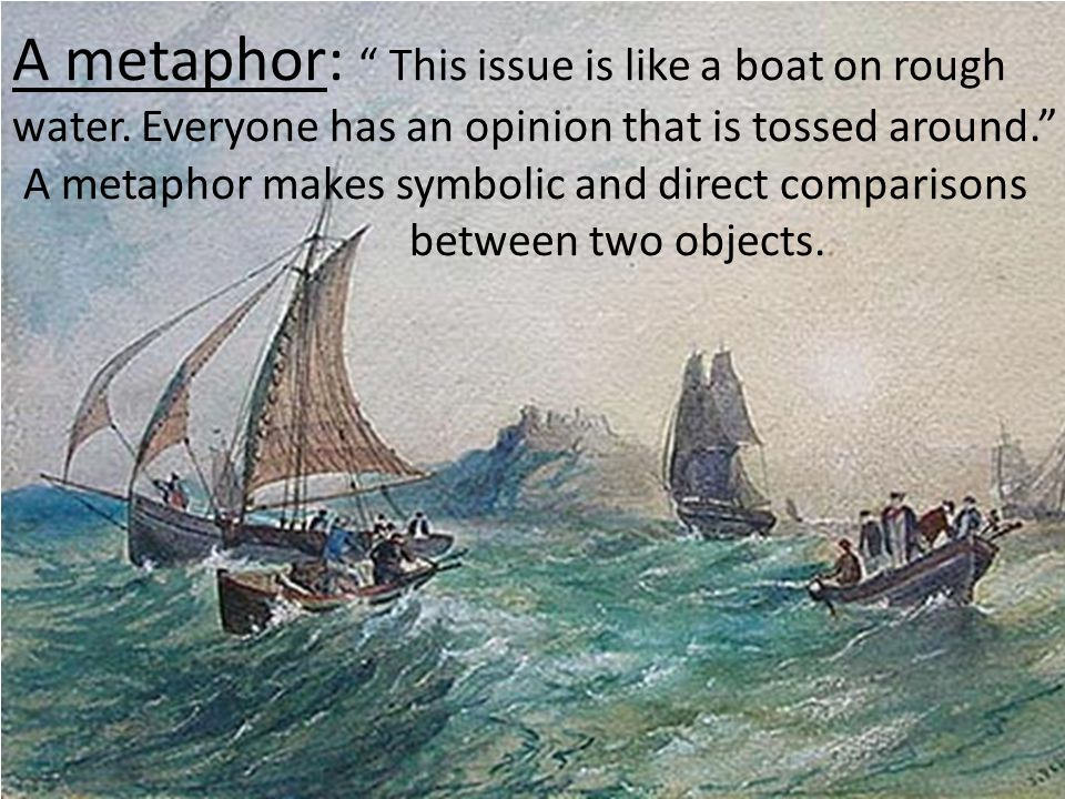A metaphor: This issue is like a boat on rough water. Everyone has an opinion that is tossed around. A metaphor makes symbolic and direct comparisons