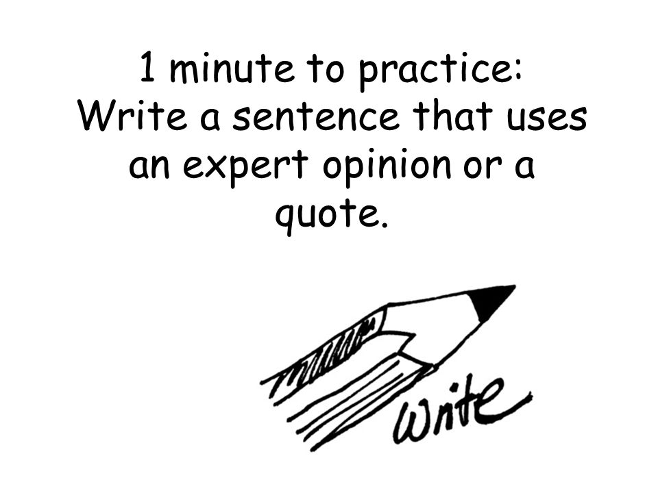 1 minute to practice: Write a sentence that uses an expert opinion or a quote.