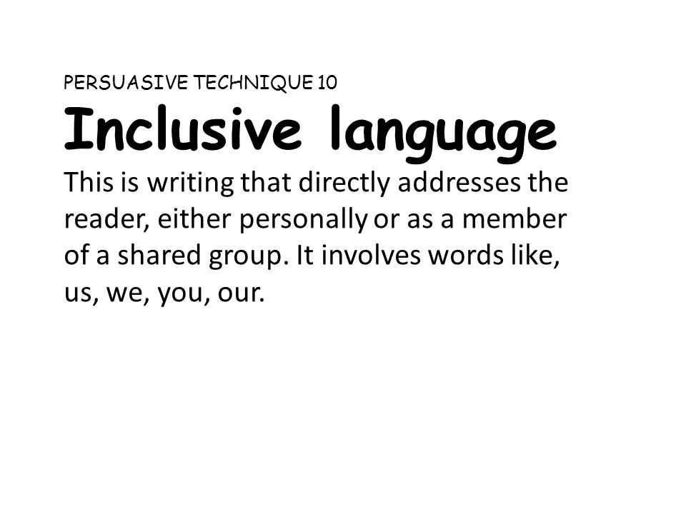 PERSUASIVE TECHNIQUE 10 Inclusive language This is writing that directly addresses the reader, either personally or as a member of a shared group. It