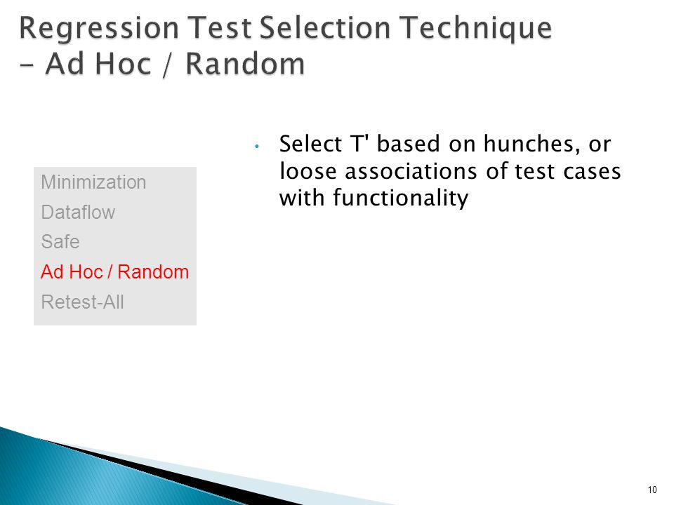 Select T based on hunches, or loose associations of test cases with functionality 10 Minimization Dataflow Safe Ad Hoc / Random Retest-All