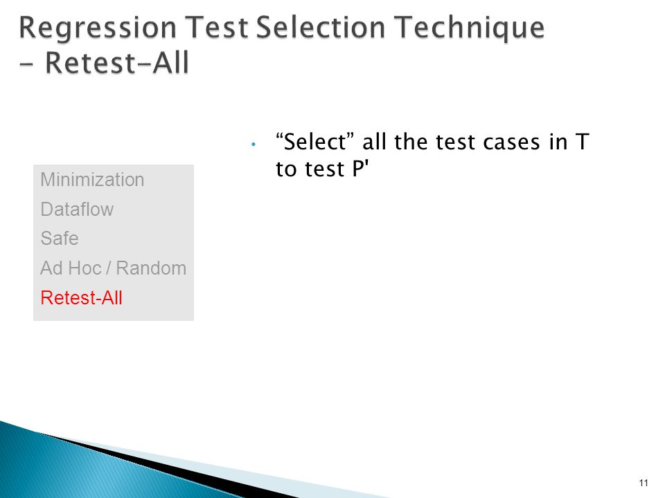 Select all the test cases in T to test P 11 Minimization Dataflow Safe Ad Hoc / Random Retest-All