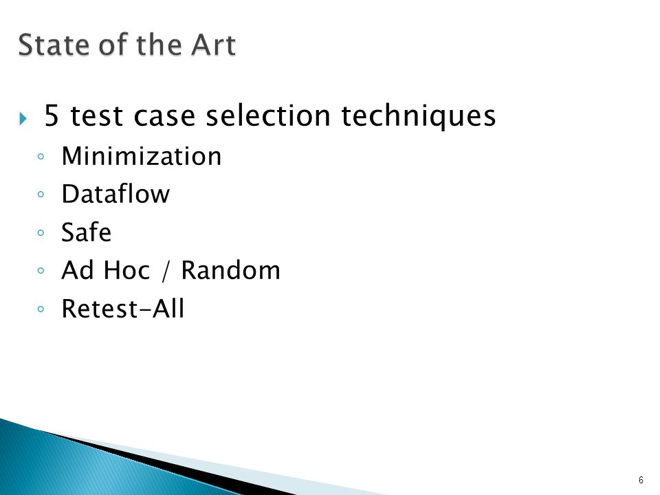 5 test case selection techniques Minimization Dataflow Safe Ad Hoc / Random Retest-All 6