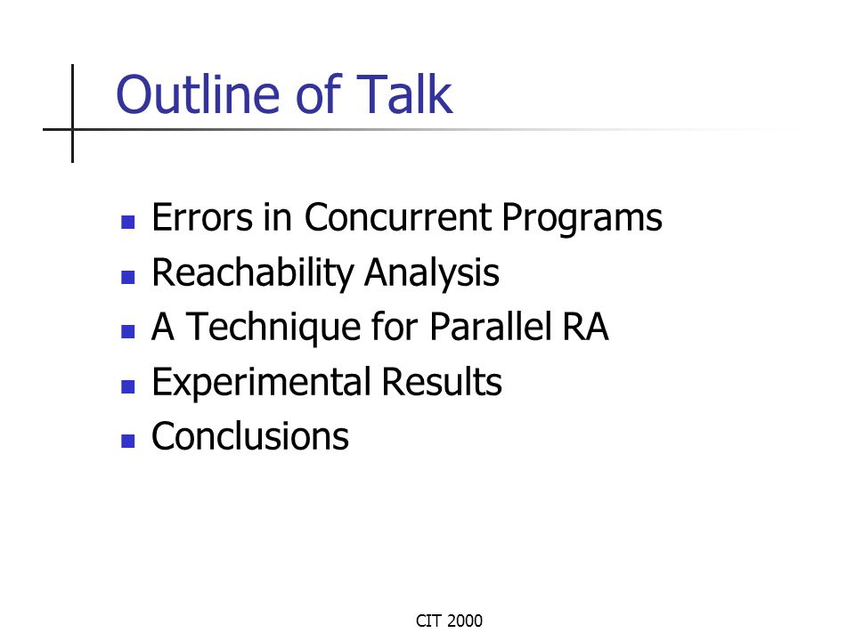 CIT 2000 Errors in Concurrent Programs Non-determinism and synchronization involved Data access errors (violation of mutex) Synchronization errors (deadlocks- waiting for shared variables, mesgs) Temporal errors (calls to terminated pgm components)