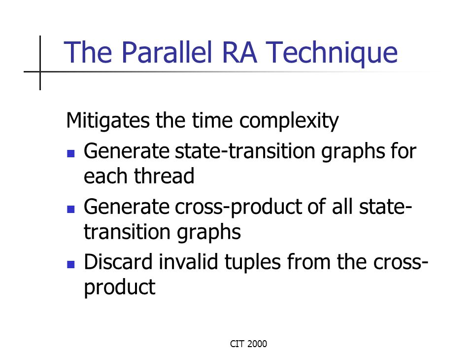CIT 2000 The Parallel RA Technique Mitigates the time complexity Generate state-transition graphs for each thread Generate cross-product of all state- transition graphs Discard invalid tuples from the cross- product
