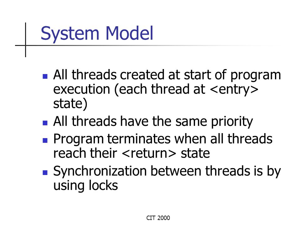 CIT 2000 System Model All threads created at start of program execution (each thread at state) All threads have the same priority Program terminates when all threads reach their state Synchronization between threads is by using locks