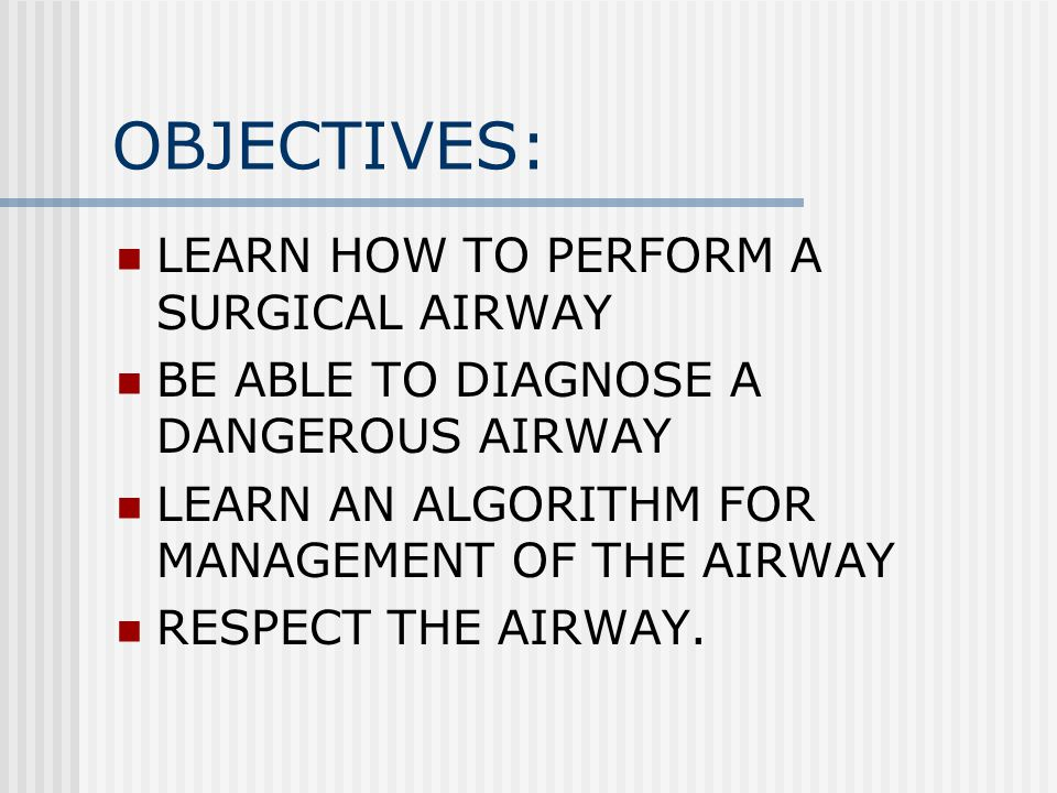 OBJECTIVES: LEARN HOW TO PERFORM A SURGICAL AIRWAY BE ABLE TO DIAGNOSE A DANGEROUS AIRWAY LEARN AN ALGORITHM FOR MANAGEMENT OF THE AIRWAY RESPECT THE AIRWAY.
