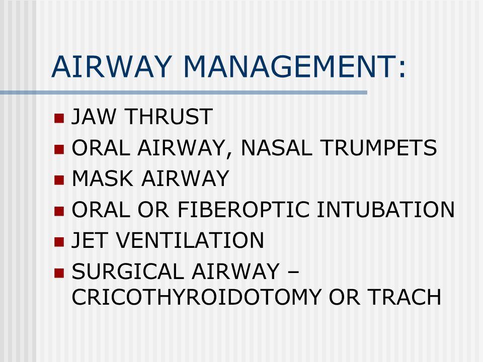 AIRWAY MANAGEMENT: JAW THRUST ORAL AIRWAY, NASAL TRUMPETS MASK AIRWAY ORAL OR FIBEROPTIC INTUBATION JET VENTILATION SURGICAL AIRWAY – CRICOTHYROIDOTOMY OR TRACH