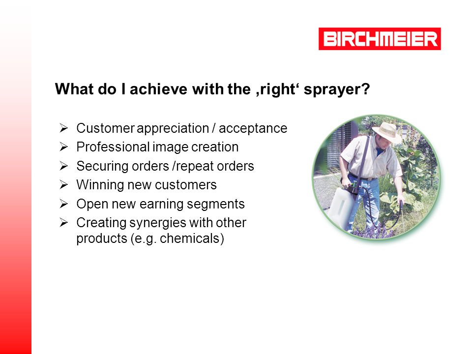 What do I achieve with the right sprayer? Customer appreciation / acceptance Professional image creation Securing orders /repeat orders Winning new cu