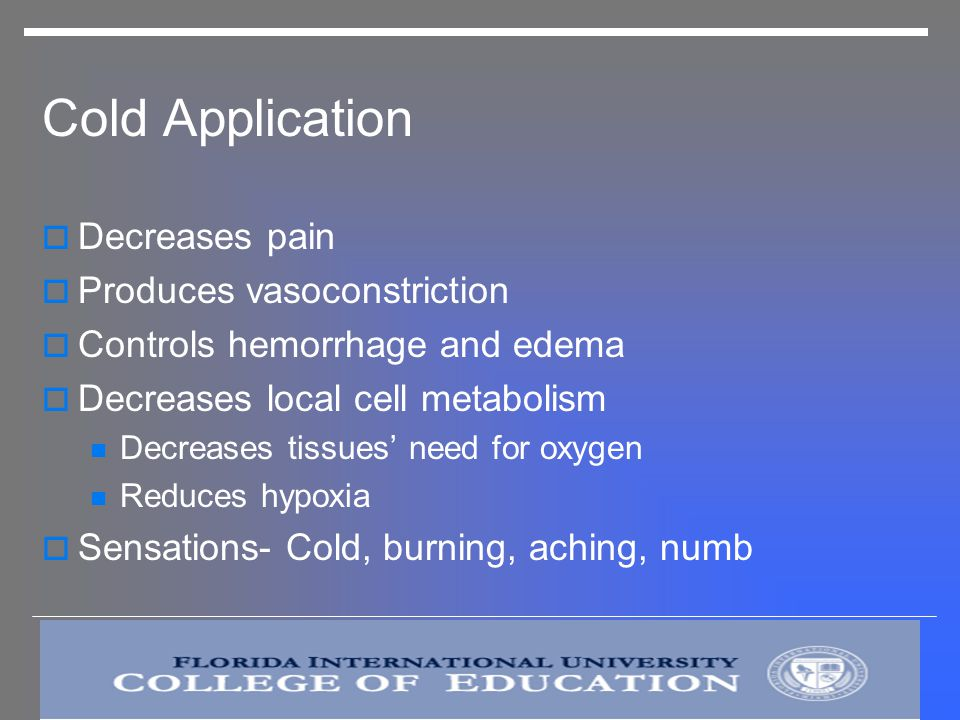 Cold Application Decreases pain Produces vasoconstriction Controls hemorrhage and edema Decreases local cell metabolism Decreases tissues need for oxygen Reduces hypoxia Sensations- Cold, burning, aching, numb