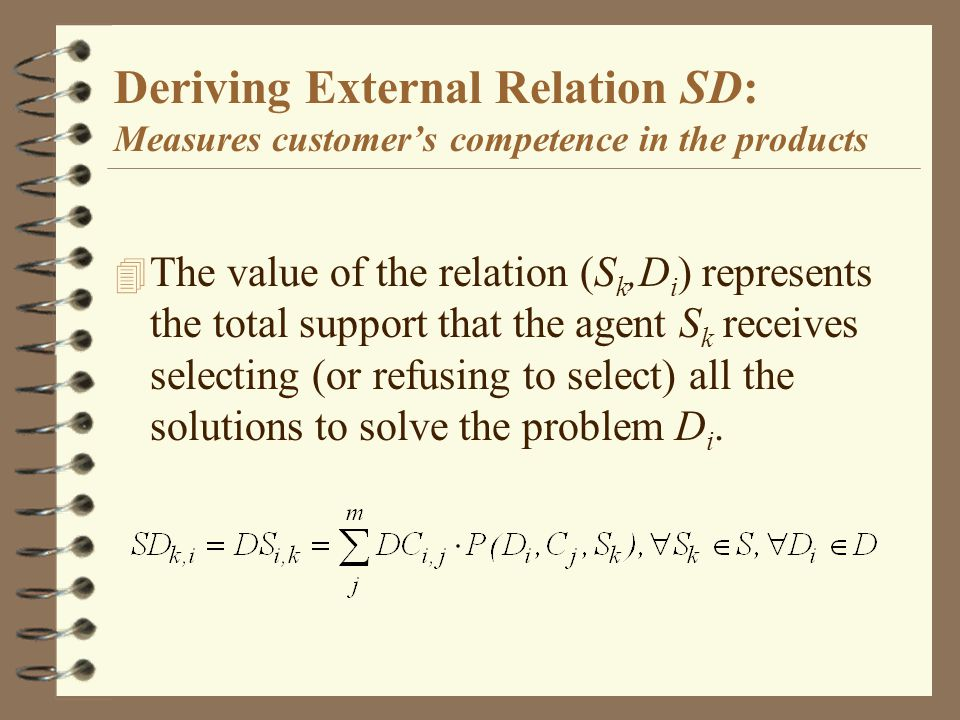 Deriving External Relation SD: Measures customers competence in the products 4 The value of the relation (S k,D i ) represents the total support that the agent S k receives selecting (or refusing to select) all the solutions to solve the problem D i.