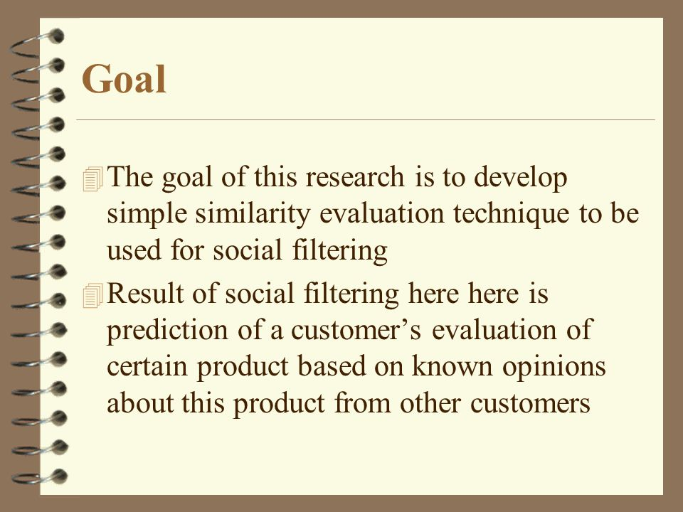 Goal 4 The goal of this research is to develop simple similarity evaluation technique to be used for social filtering 4 Result of social filtering here here is prediction of a customers evaluation of certain product based on known opinions about this product from other customers