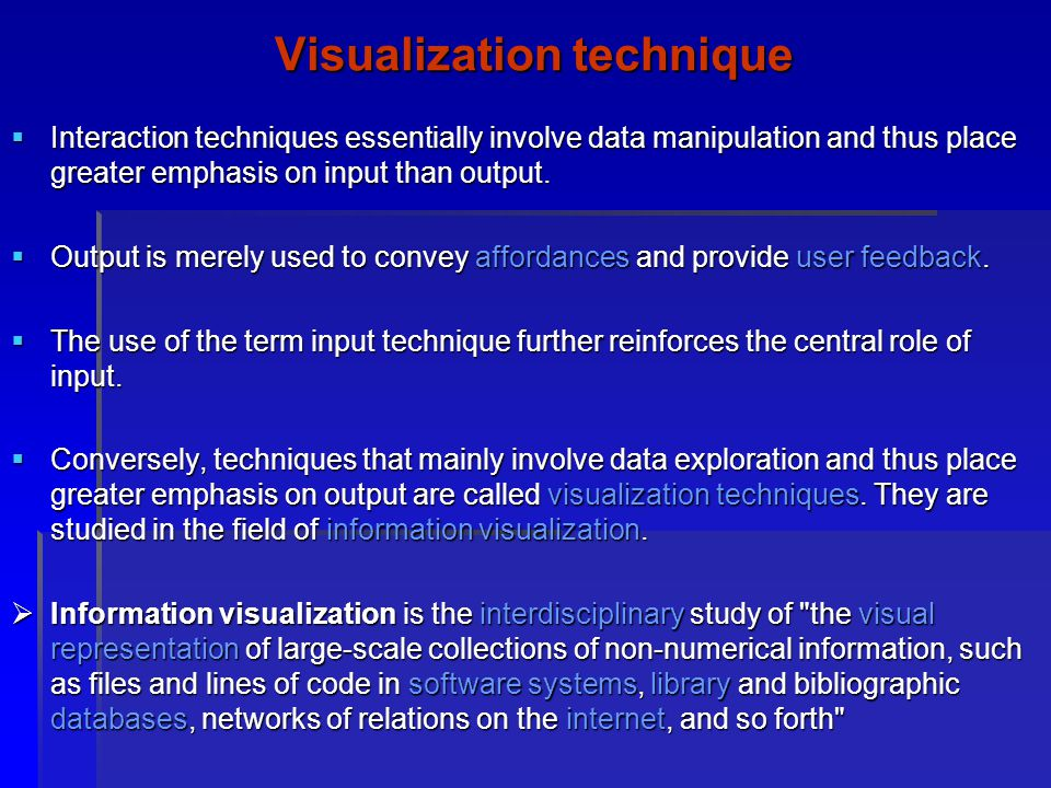 Visualization technique Interaction techniques essentially involve data manipulation and thus place greater emphasis on input than output. Interaction