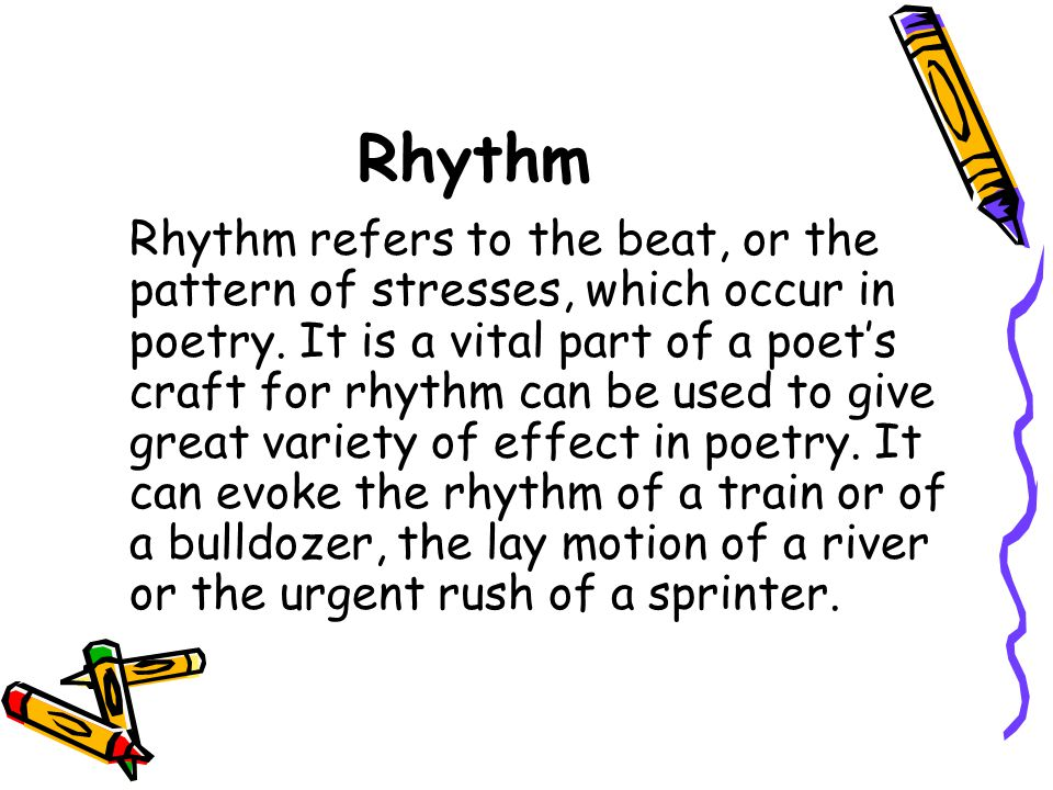 Rhythm Rhythm refers to the beat, or the pattern of stresses, which occur in poetry. It is a vital part of a poets craft for rhythm can be used to giv