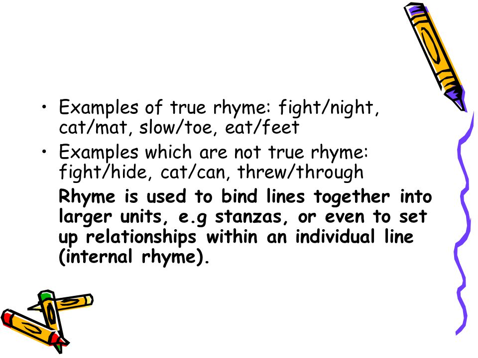 Examples of true rhyme: fight/night, cat/mat, slow/toe, eat/feet Examples which are not true rhyme: fight/hide, cat/can, threw/through Rhyme is used t
