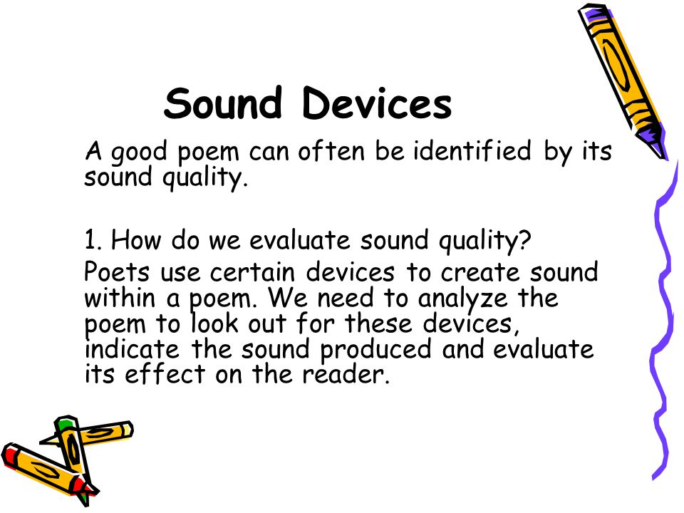 Sound Devices A good poem can often be identified by its sound quality. 1. How do we evaluate sound quality? Poets use certain devices to create sound