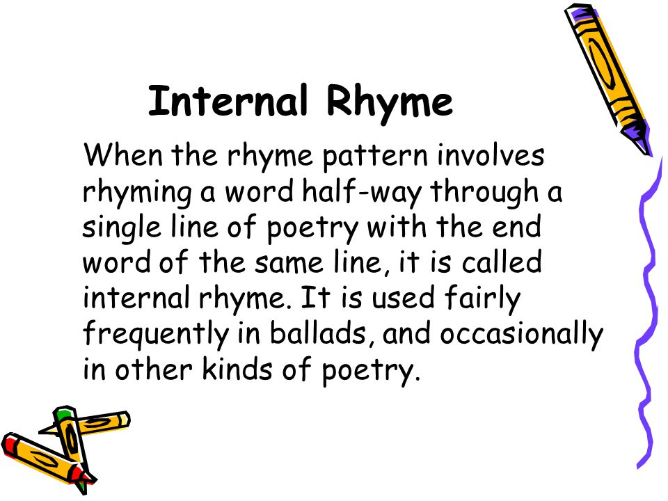 Internal Rhyme When the rhyme pattern involves rhyming a word half-way through a single line of poetry with the end word of the same line, it is calle