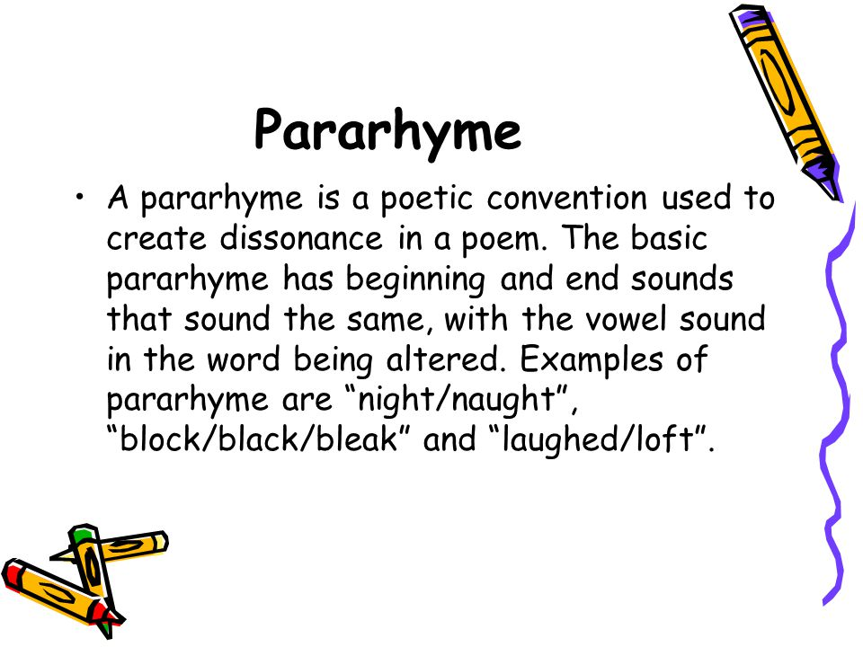 Pararhyme A pararhyme is a poetic convention used to create dissonance in a poem. The basic pararhyme has beginning and end sounds that sound the same