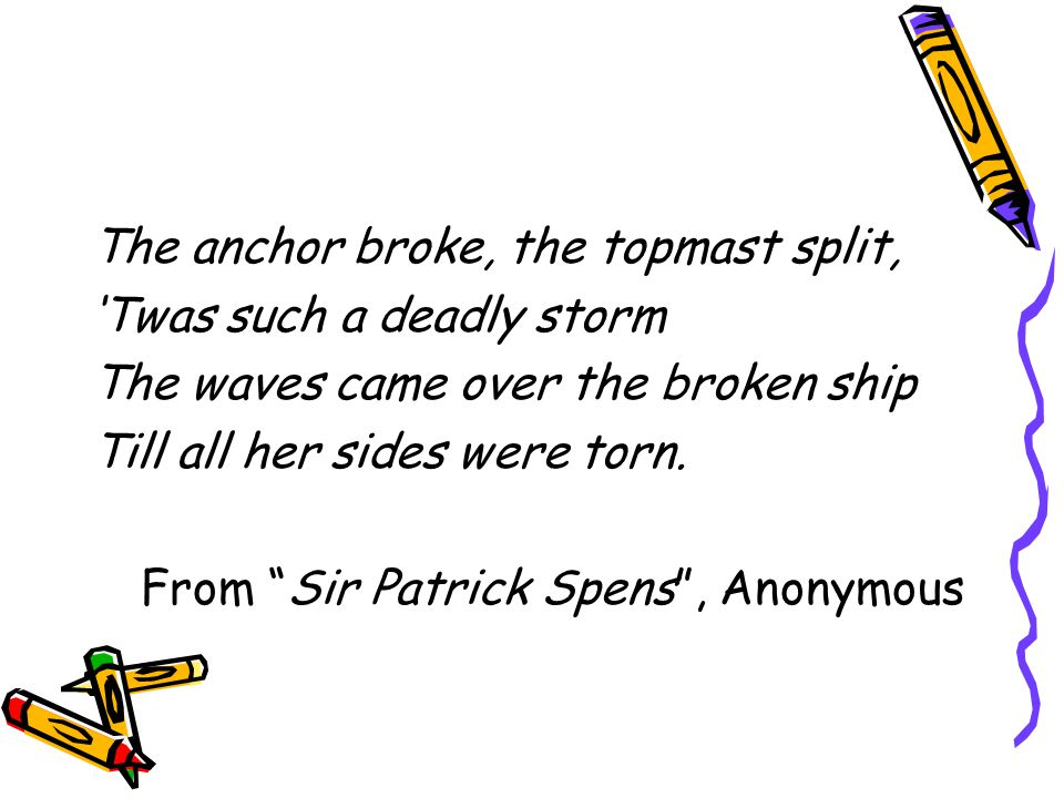 The anchor broke, the topmast split, Twas such a deadly storm The waves came over the broken ship Till all her sides were torn. From Sir Patrick Spens