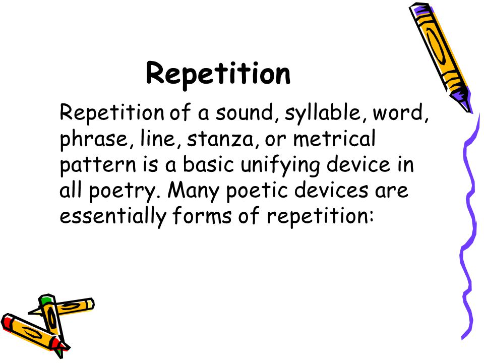 Repetition Repetition of a sound, syllable, word, phrase, line, stanza, or metrical pattern is a basic unifying device in all poetry. Many poetic devi