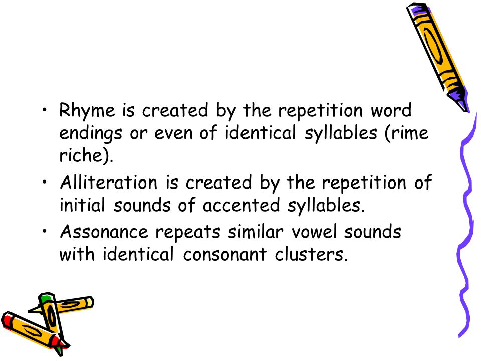 Rhyme is created by the repetition word endings or even of identical syllables (rime riche). Alliteration is created by the repetition of initial soun