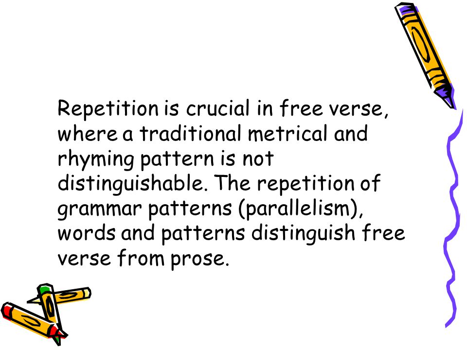 Repetition is crucial in free verse, where a traditional metrical and rhyming pattern is not distinguishable. The repetition of grammar patterns (para