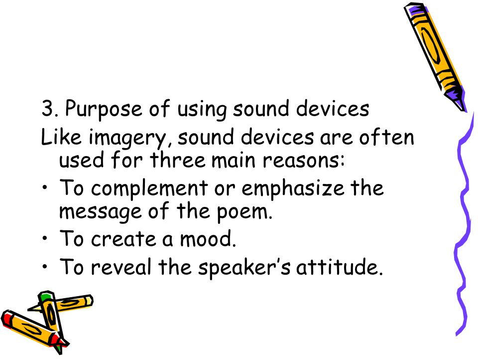 3. Purpose of using sound devices Like imagery, sound devices are often used for three main reasons: To complement or emphasize the message of the poe