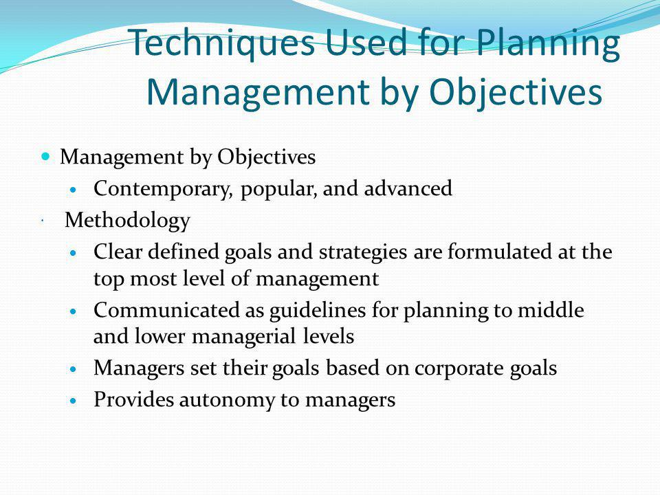 Techniques Used for Planning Management by Objectives Management by Objectives Contemporary, popular, and advanced Methodology Clear defined goals and strategies are formulated at the top most level of management Communicated as guidelines for planning to middle and lower managerial levels Managers set their goals based on corporate goals Provides autonomy to managers