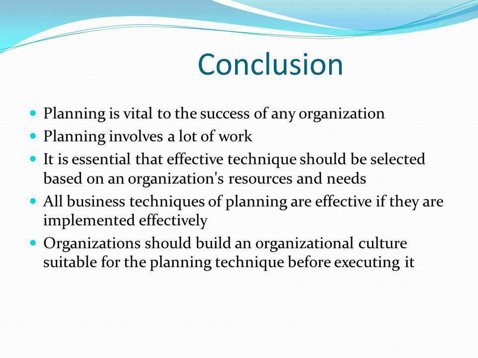 Conclusion Planning is vital to the success of any organization Planning involves a lot of work It is essential that effective technique should be selected based on an organization s resources and needs All business techniques of planning are effective if they are implemented effectively Organizations should build an organizational culture suitable for the planning technique before executing it