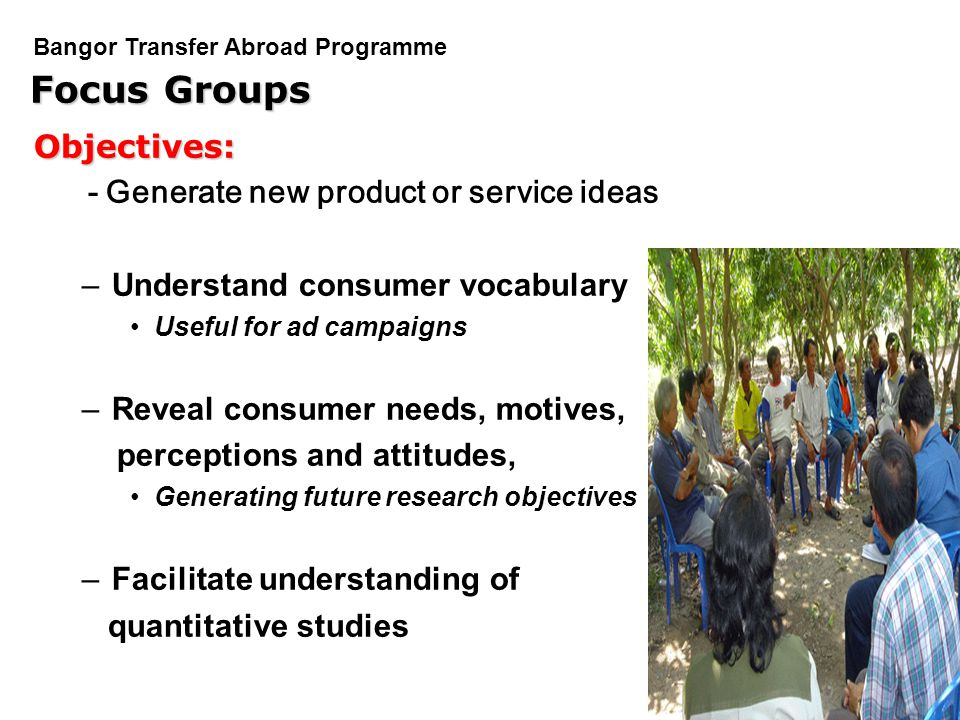 PGDM Bangor Transfer Abroad Programme Focus Groups Objectives: - Generate new product or service ideas –Understand consumer vocabulary Useful for ad c