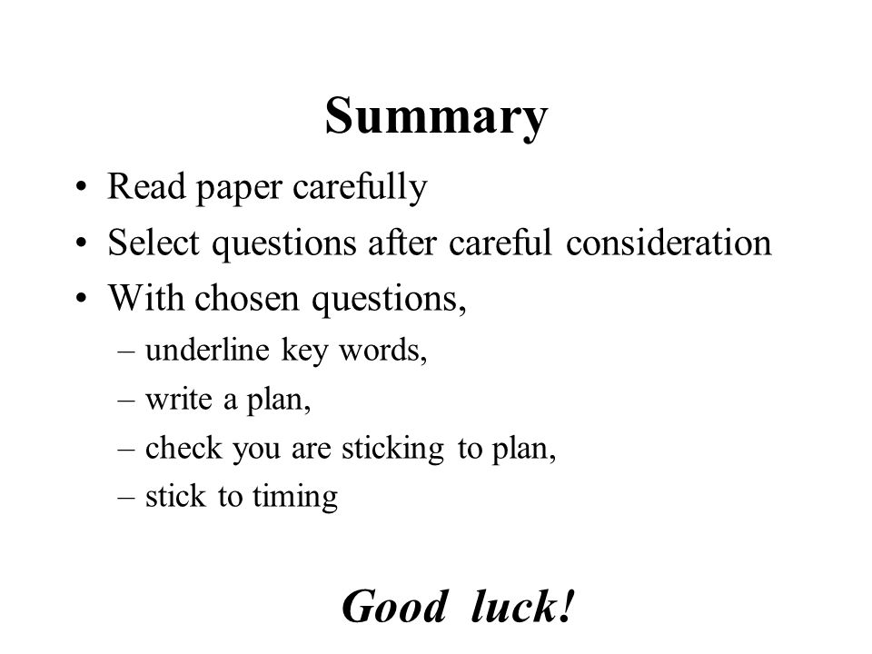 Summary Read paper carefully Select questions after careful consideration With chosen questions, –underline key words, –write a plan, –check you are sticking to plan, –stick to timing Good luck!