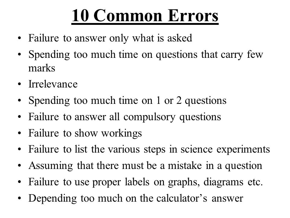 10 Common Errors Failure to answer only what is asked Spending too much time on questions that carry few marks Irrelevance Spending too much time on 1 or 2 questions Failure to answer all compulsory questions Failure to show workings Failure to list the various steps in science experiments Assuming that there must be a mistake in a question Failure to use proper labels on graphs, diagrams etc.
