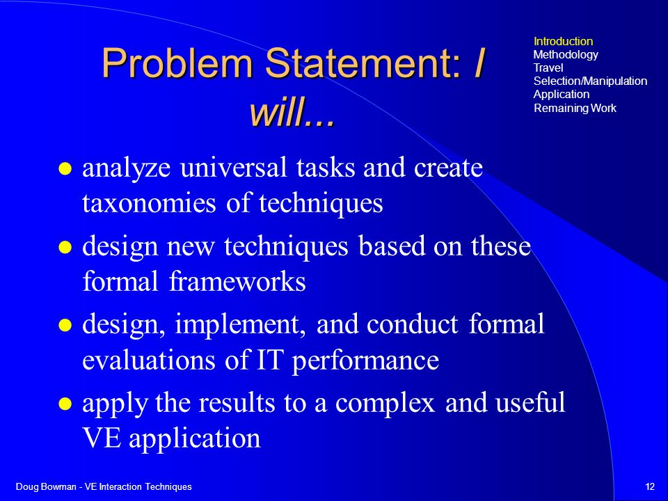 Doug Bowman - VE Interaction Techniques12 Problem Statement: I will...