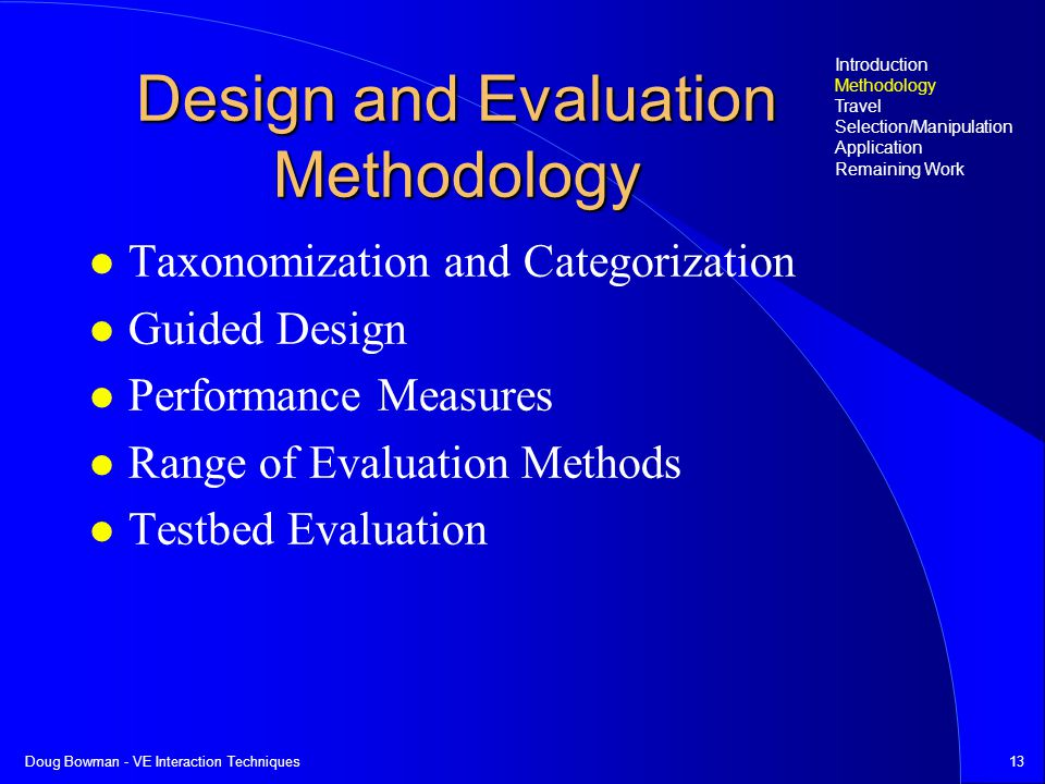 Doug Bowman - VE Interaction Techniques13 Design and Evaluation Methodology Taxonomization and Categorization Guided Design Performance Measures Range of Evaluation Methods Testbed Evaluation Introduction Methodology Travel Selection/Manipulation Application Remaining Work