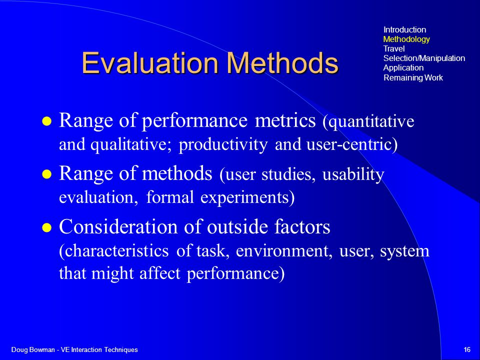 Doug Bowman - VE Interaction Techniques16 Evaluation Methods Range of performance metrics (quantitative and qualitative; productivity and user-centric) Range of methods (user studies, usability evaluation, formal experiments) Consideration of outside factors (characteristics of task, environment, user, system that might affect performance) Introduction Methodology Travel Selection/Manipulation Application Remaining Work