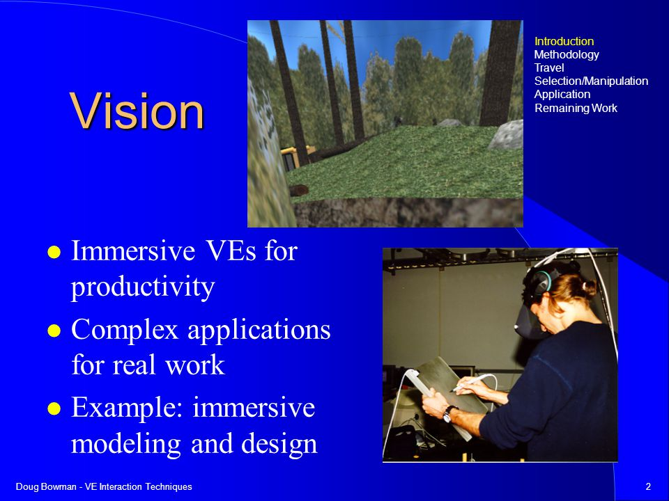 Doug Bowman - VE Interaction Techniques2 Vision Immersive VEs for productivity Complex applications for real work Example: immersive modeling and design Introduction Methodology Travel Selection/Manipulation Application Remaining Work