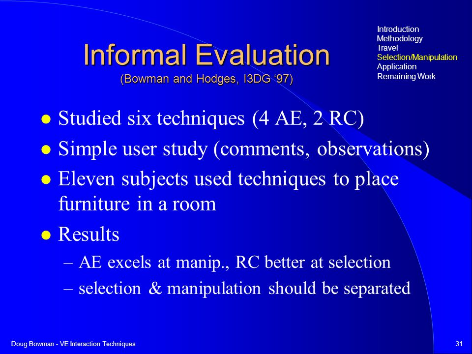 Doug Bowman - VE Interaction Techniques31 Informal Evaluation (Bowman and Hodges, I3DG 97) Studied six techniques (4 AE, 2 RC) Simple user study (comments, observations) Eleven subjects used techniques to place furniture in a room Results –AE excels at manip., RC better at selection –selection & manipulation should be separated Introduction Methodology Travel Selection/Manipulation Application Remaining Work